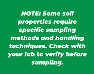 Note: Some soil properties require specific sampling methods and handling techniques. Check with your lab to verify before sampling.